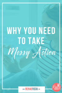 Why You Need to Take Messy Action -115